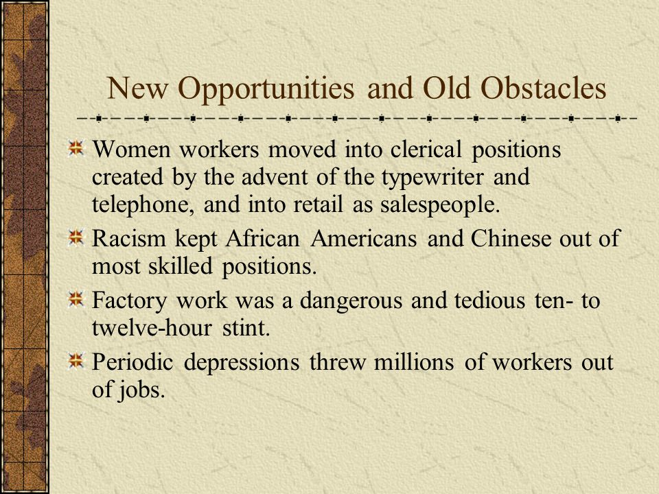 New Opportunities and Old Obstacles Women workers moved into clerical positions created by the advent of the typewriter and telephone, and into retail as salespeople.