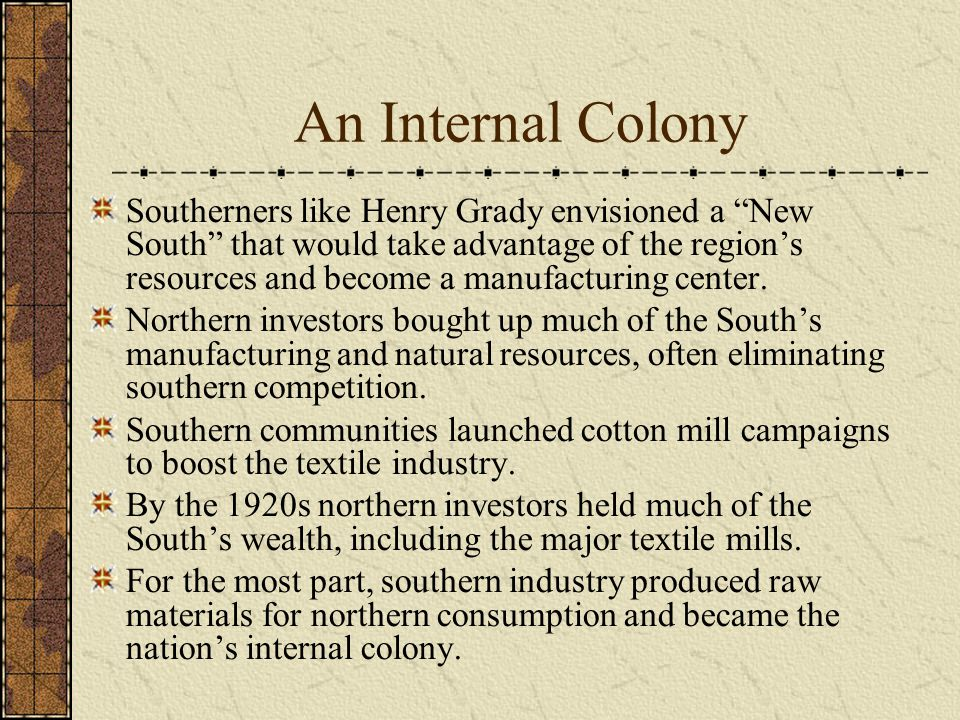 An Internal Colony Southerners like Henry Grady envisioned a New South that would take advantage of the region's resources and become a manufacturing center.