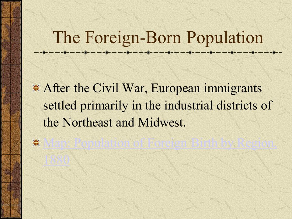 The Foreign-Born Population After the Civil War, European immigrants settled primarily in the industrial districts of the Northeast and Midwest.