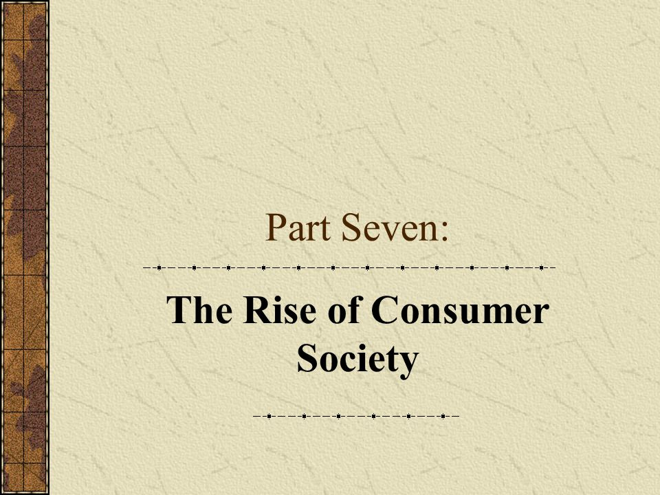 Part Seven: The Rise of Consumer Society