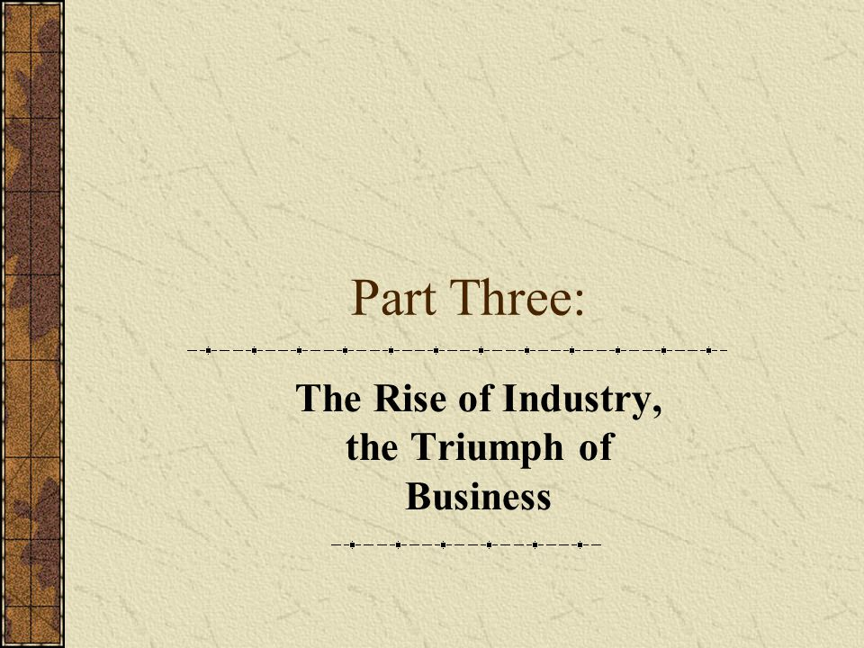 Part Three: The Rise of Industry, the Triumph of Business