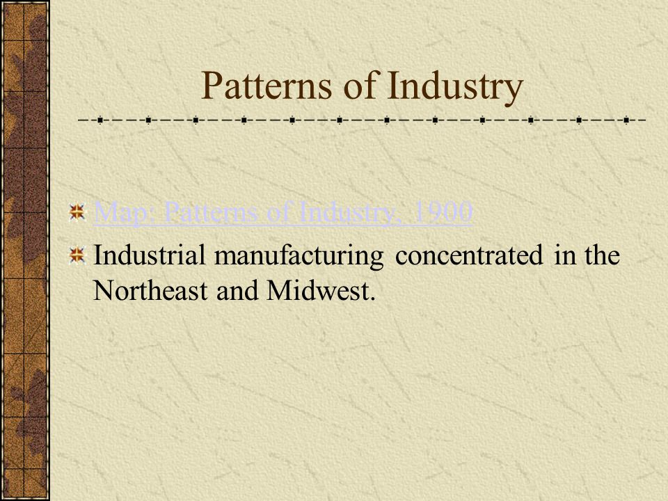Patterns of Industry Map: Patterns of Industry, 1900 Industrial manufacturing concentrated in the Northeast and Midwest.