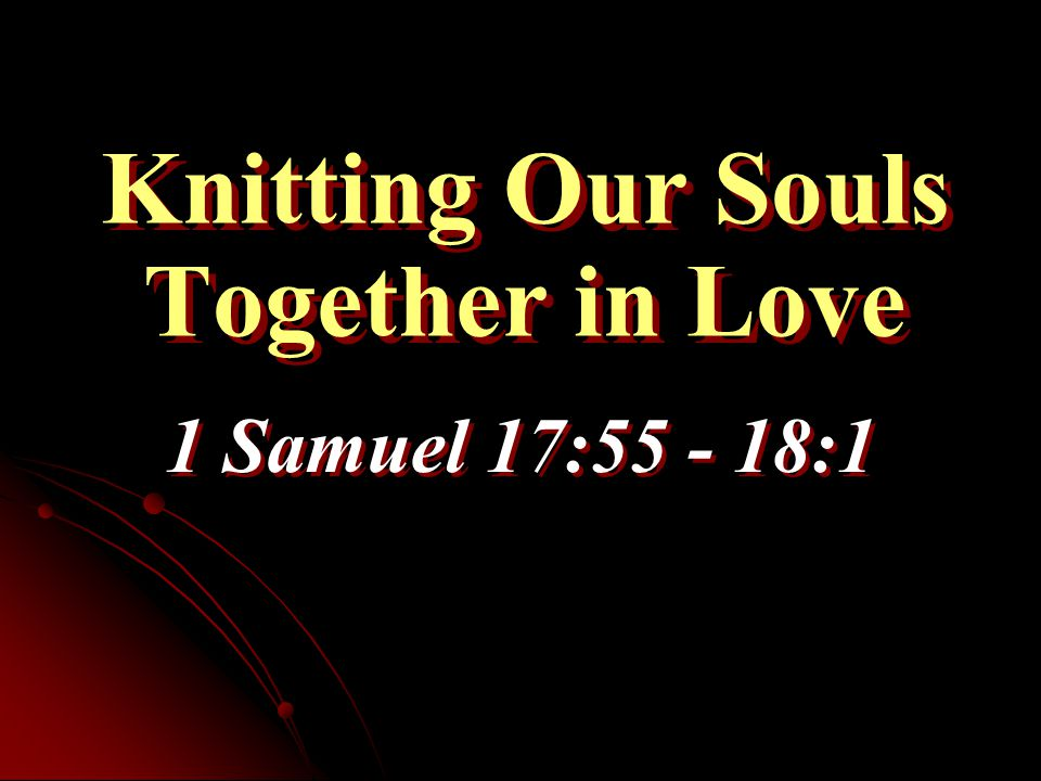 Knitting Our Souls Together in Love 1 Samuel 17:55 - 18:1