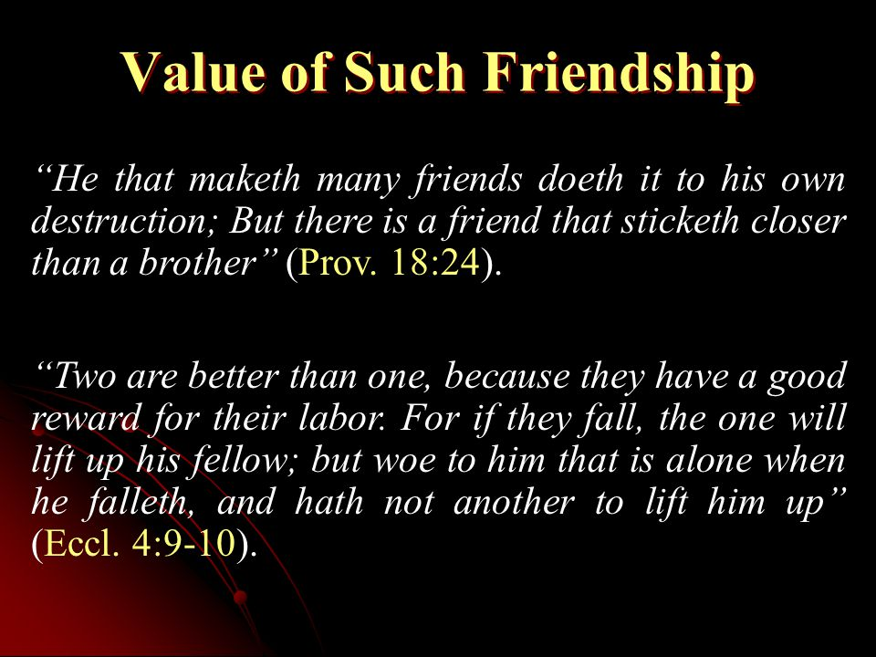 Value of Such Friendship He that maketh many friends doeth it to his own destruction; But there is a friend that sticketh closer than a brother (Prov.