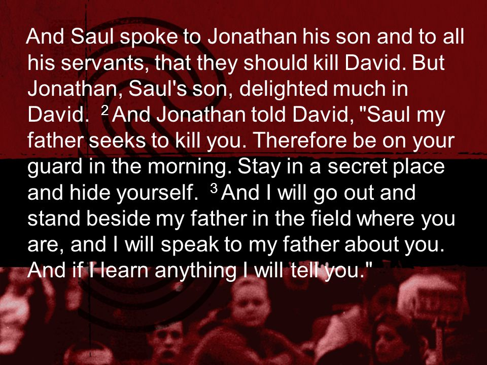 And Saul spoke to Jonathan his son and to all his servants, that they should kill David. But Jonathan, Saul's son, delighted much in David. 2 And Jona