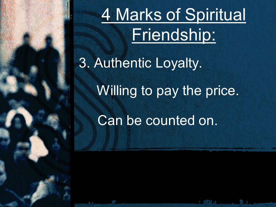 4 Marks of Spiritual Friendship: 3. Authentic Loyalty. Willing to pay the price. Can be counted on.