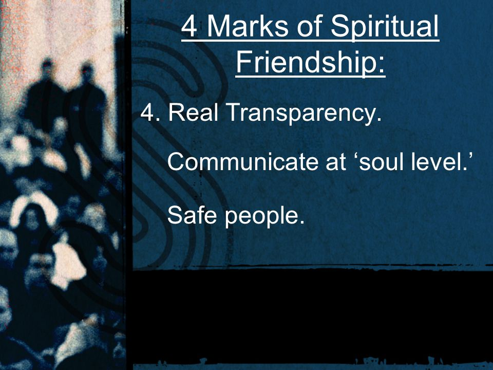4 Marks of Spiritual Friendship: 4. Real Transparency. Communicate at 'soul level.' Safe people.