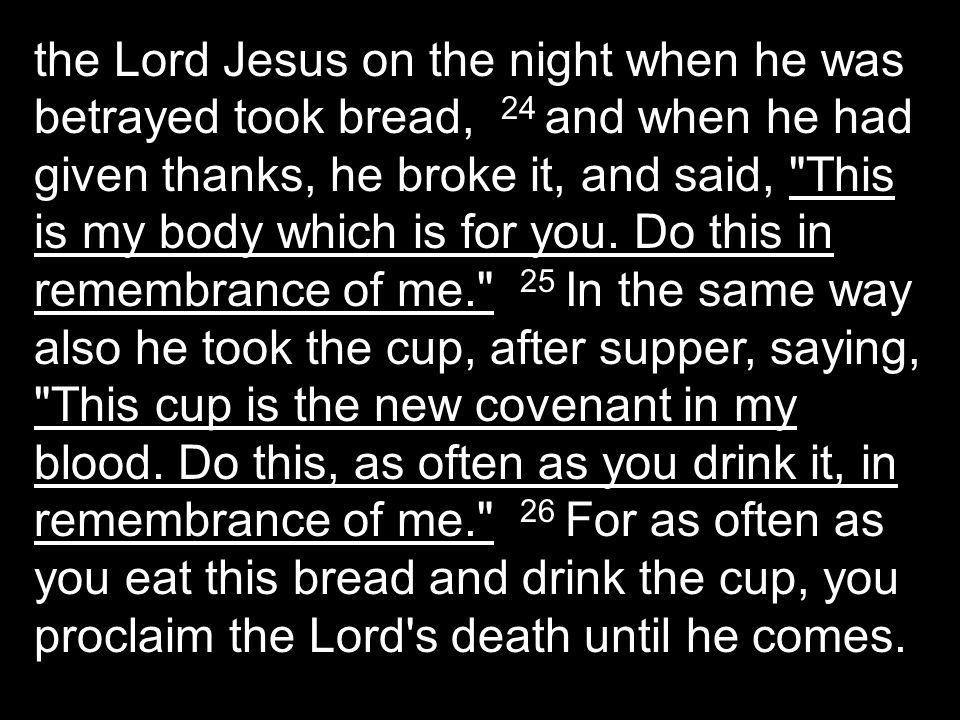 the Lord Jesus on the night when he was betrayed took bread, 24 and when he had given thanks, he broke it, and said,
