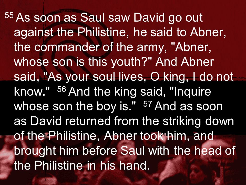 58 And Saul said to him, Whose son are you, young man? And David answered, I am the son of your servant Jesse the Bethlehemite. As soon as he had finished speaking to Saul, the soul of Jonathan was knit to the soul of David, and Jonathan loved him as his own soul.