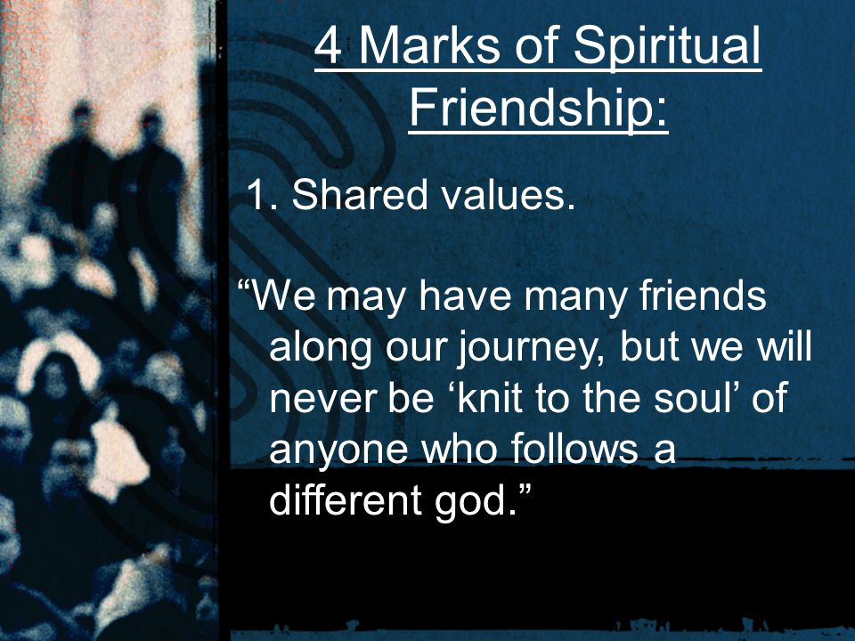"4 Marks of Spiritual Friendship: 1. Shared values. ""We may have many friends along our journey, but we will never be 'knit to the soul' of anyone who"
