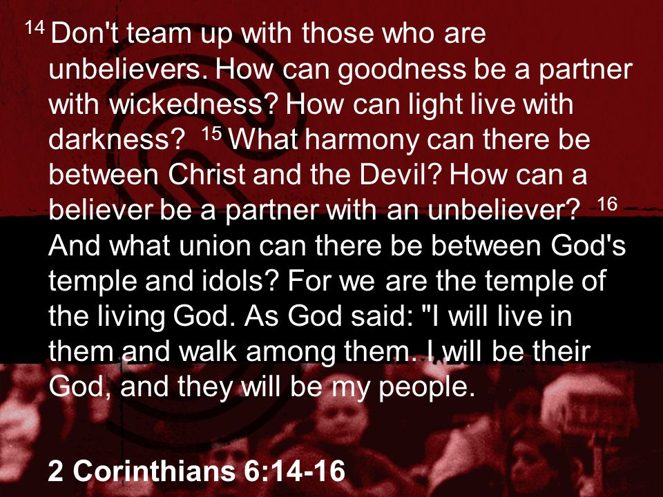 14 Don't team up with those who are unbelievers. How can goodness be a partner with wickedness? How can light live with darkness? 15 What harmony can