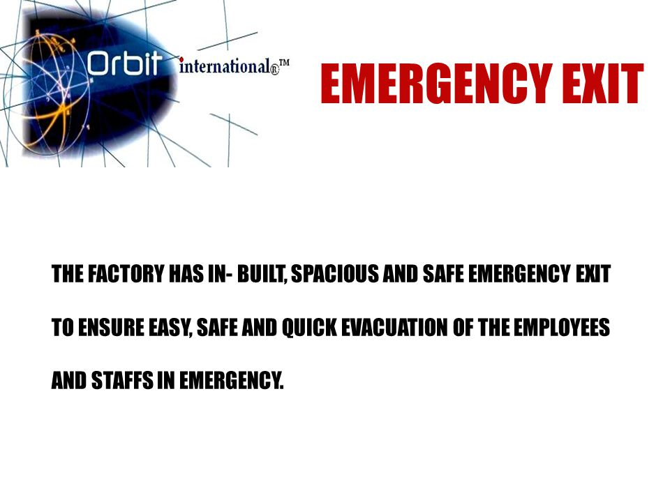 THE FACTORY HAS IN- BUILT, SPACIOUS AND SAFE EMERGENCY EXIT TO ENSURE EASY, SAFE AND QUICK EVACUATION OF THE EMPLOYEES AND STAFFS IN EMERGENCY.
