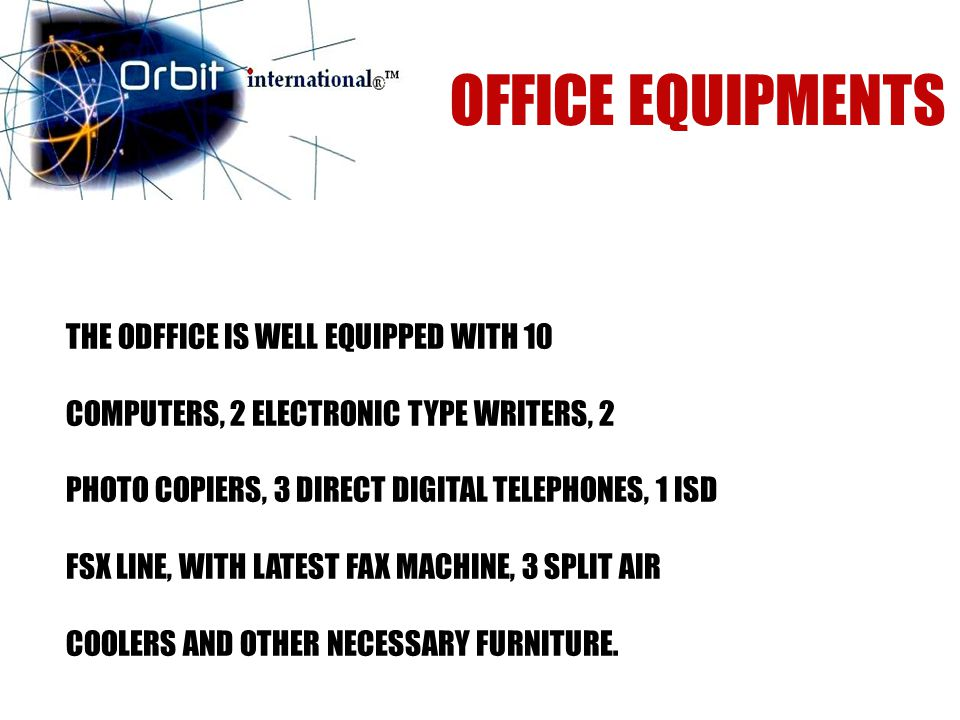 THE ODFFICE IS WELL EQUIPPED WITH 10 COMPUTERS, 2 ELECTRONIC TYPE WRITERS, 2 PHOTO COPIERS, 3 DIRECT DIGITAL TELEPHONES, 1 ISD FSX LINE, WITH LATEST FAX MACHINE, 3 SPLIT AIR COOLERS AND OTHER NECESSARY FURNITURE.
