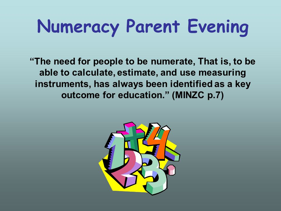 Numeracy Parent Evening The need for people to be numerate, That is, to be able to calculate, estimate, and use measuring instruments, has always been identified as a key outcome for education. (MINZC p.7)