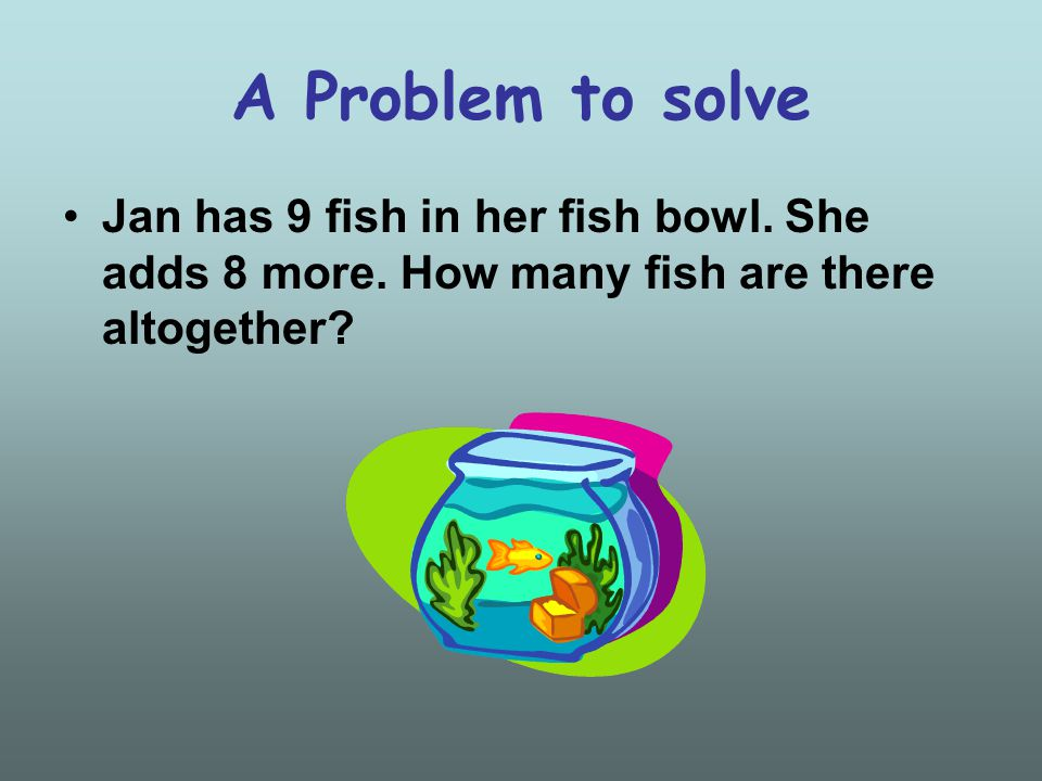 A Problem to solve Jan has 9 fish in her fish bowl.