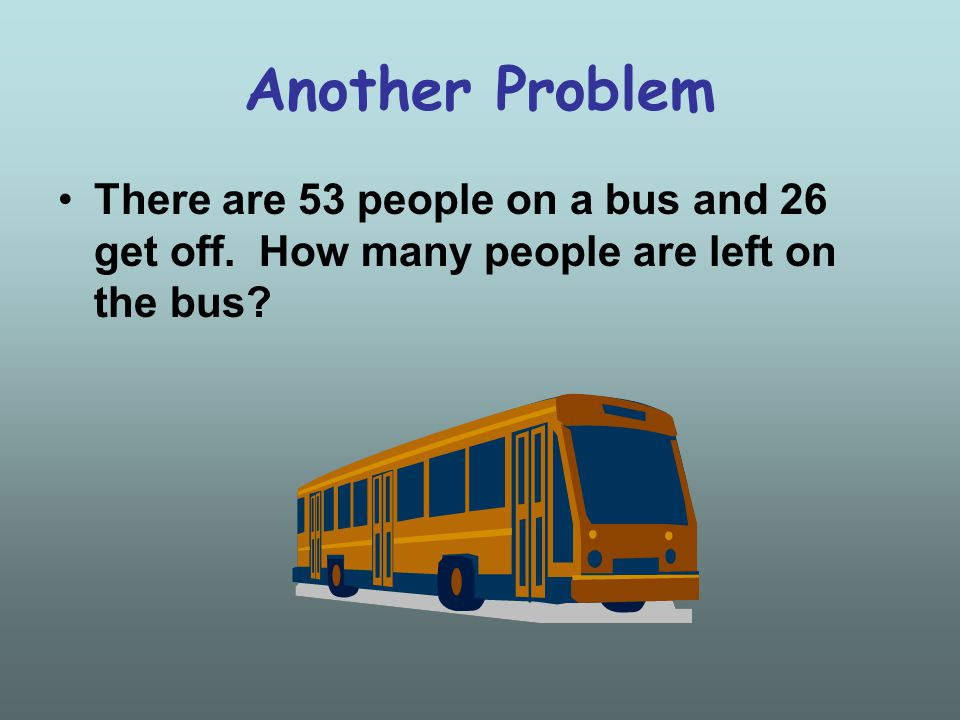 Another Problem There are 53 people on a bus and 26 get off. How many people are left on the bus?
