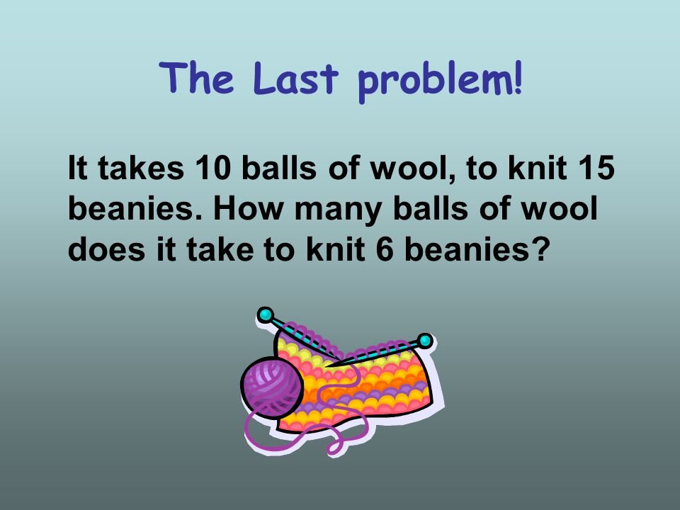 The Last problem. It takes 10 balls of wool, to knit 15 beanies.