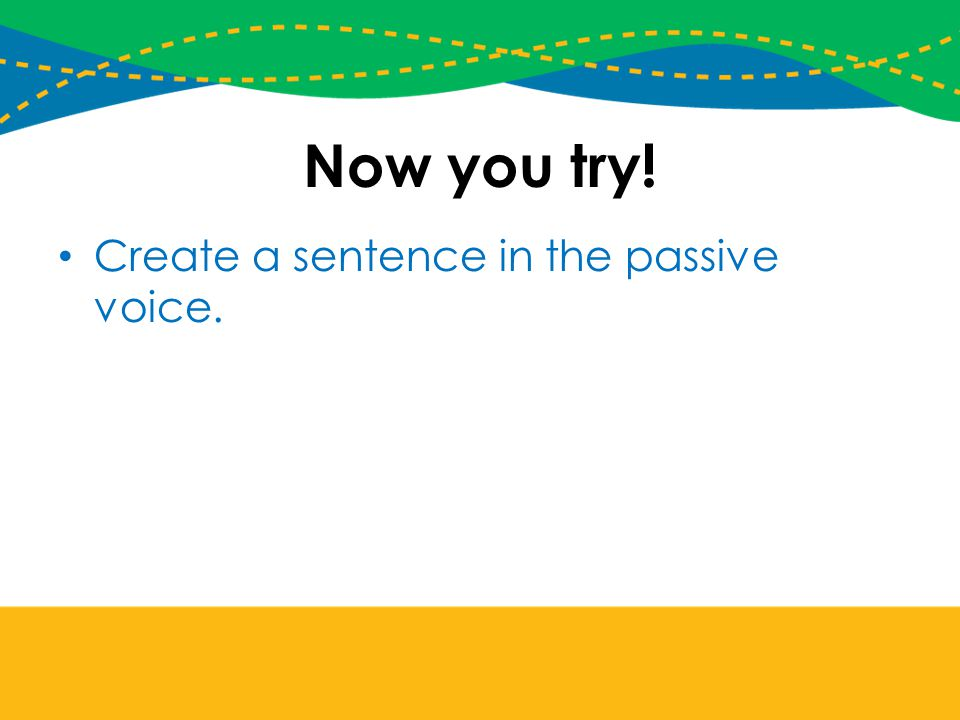 Now you try! Create a sentence in the passive voice.