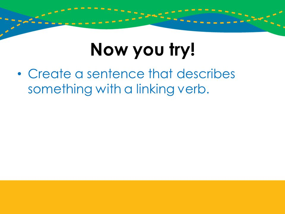 Now you try! Create a sentence that describes something with a linking verb.