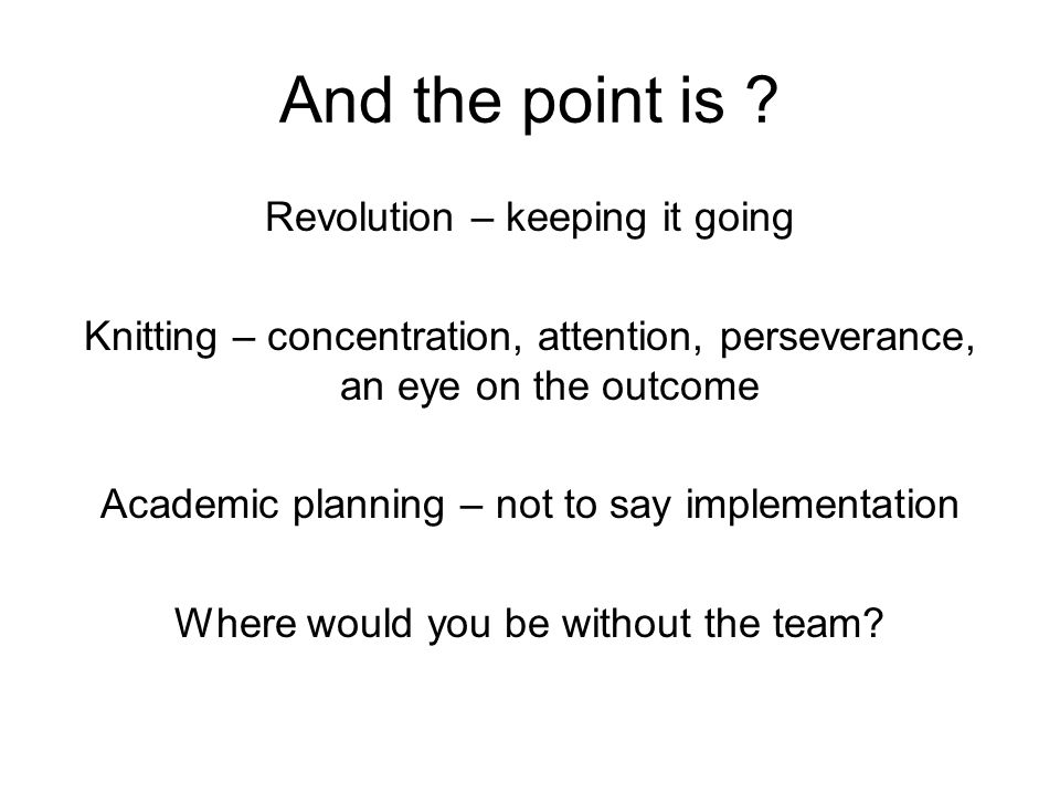 And the point is ? Revolution – keeping it going Knitting – concentration, attention, perseverance, an eye on the outcome Academic planning – not to s