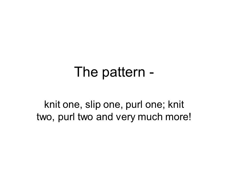 The pattern - knit one, slip one, purl one; knit two, purl two and very much more!