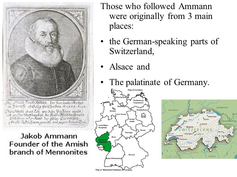 Those who followed Ammann were originally from 3 main places: the German-speaking parts of Switzerland, Alsace and The palatinate of Germany.