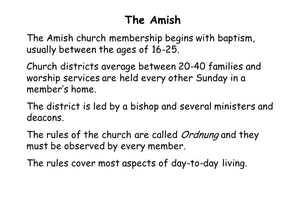 The Amish The Amish church membership begins with baptism, usually between the ages of 16-25.