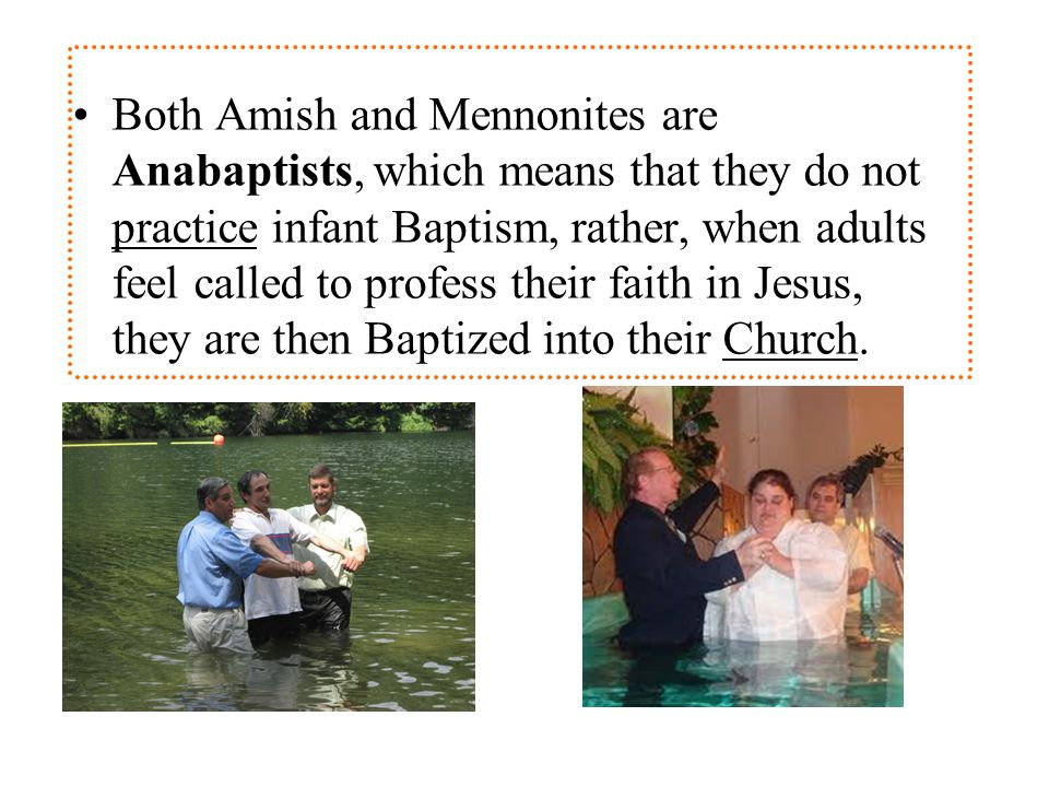 Both Amish and Mennonites are Anabaptists, which means that they do not practice infant Baptism, rather, when adults feel called to profess their faith in Jesus, they are then Baptized into their Church.