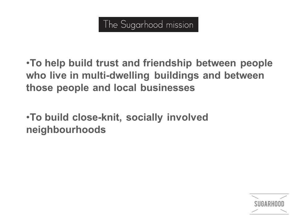 To help build trust and friendship between people who live in multi-dwelling buildings and between those people and local businesses To build close-knit, socially involved neighbourhoods