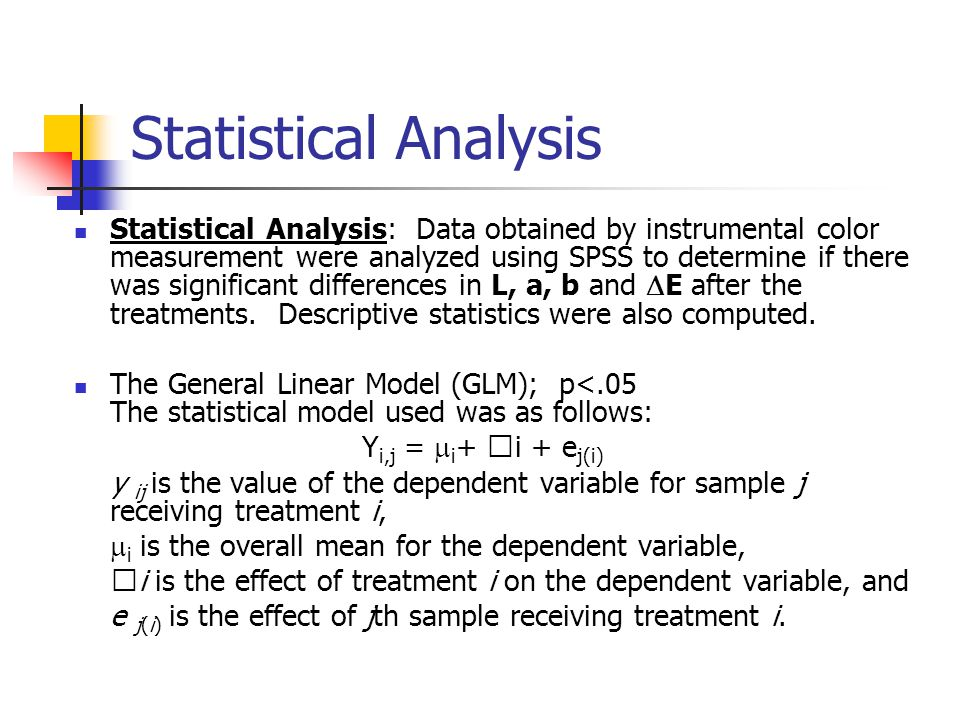 Statistical Analysis Statistical Analysis: Data obtained by instrumental color measurement were analyzed using SPSS to determine if there was significant differences in L, a, b and  E after the treatments.