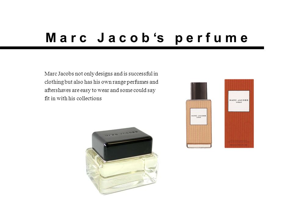 M a r c J a c o b 's p e r f u m e Marc Jacobs not only designs and is successful in clothing but also has his own range perfumes and aftershaves are easy to wear and some could say fit in with his collections
