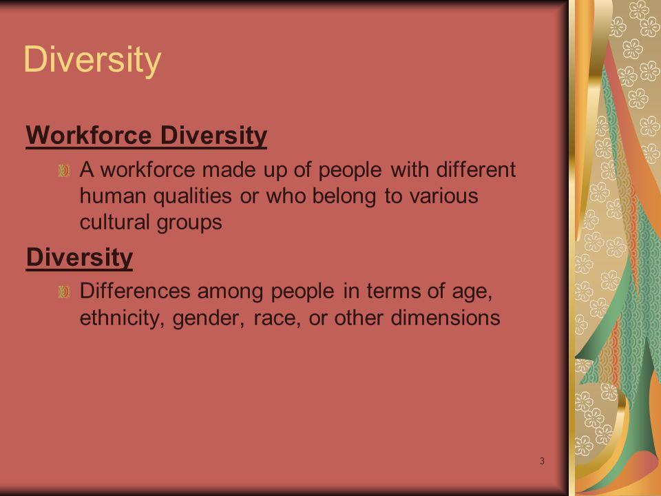 3 Diversity Workforce Diversity A workforce made up of people with different human qualities or who belong to various cultural groups Diversity Differences among people in terms of age, ethnicity, gender, race, or other dimensions