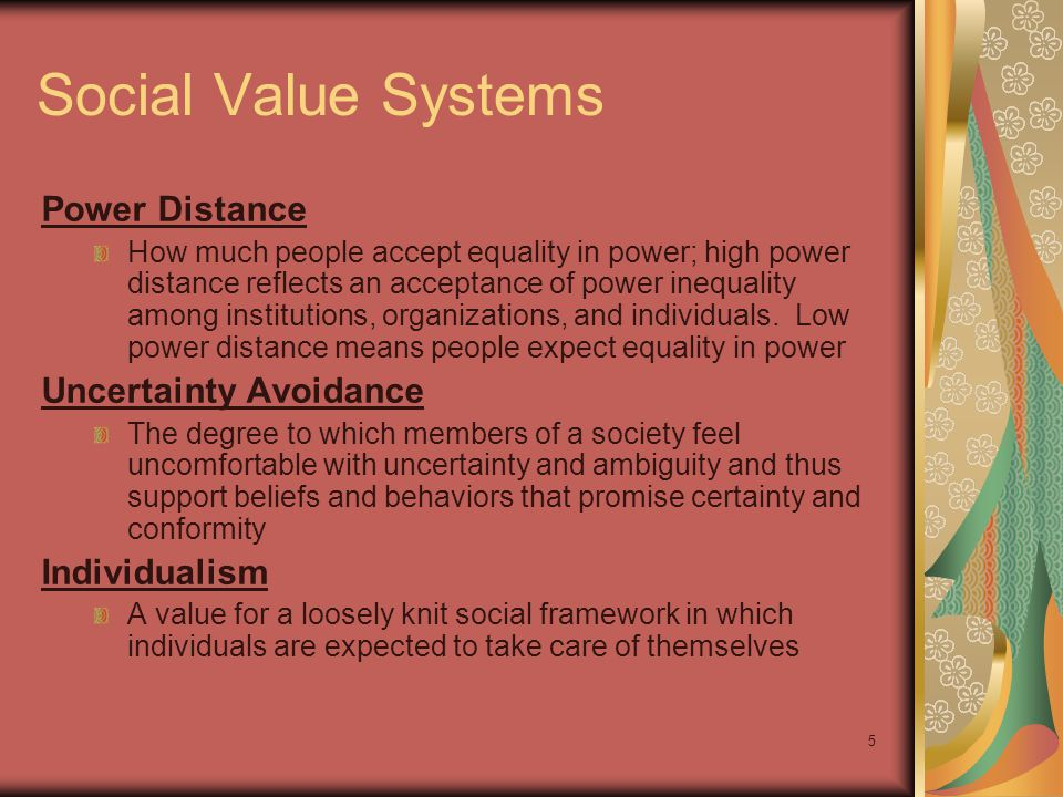 5 Social Value Systems Power Distance How much people accept equality in power; high power distance reflects an acceptance of power inequality among institutions, organizations, and individuals.