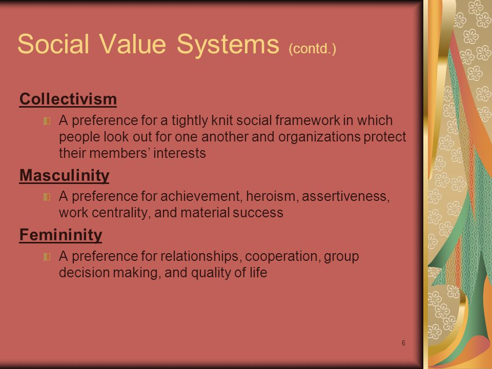 6 Social Value Systems (contd.) Collectivism A preference for a tightly knit social framework in which people look out for one another and organizations protect their members' interests Masculinity A preference for achievement, heroism, assertiveness, work centrality, and material success Femininity A preference for relationships, cooperation, group decision making, and quality of life