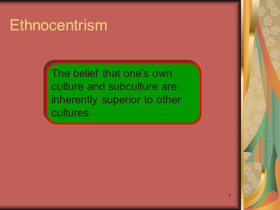 8 Ethnocentrism The belief that one's own culture and subculture are inherently superior to other cultures