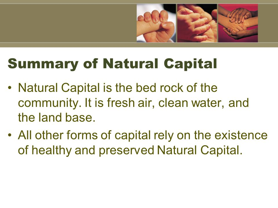 Summary of Natural Capital Natural Capital is the bed rock of the community. It is fresh air, clean water, and the land base. All other forms of capit