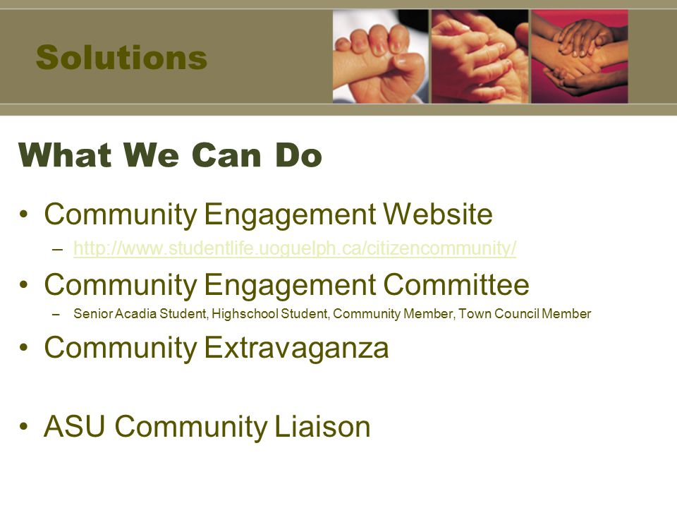 What We Can Do Community Engagement Website –http://www.studentlife.uoguelph.ca/citizencommunity/http://www.studentlife.uoguelph.ca/citizencommunity/ Community Engagement Committee –Senior Acadia Student, Highschool Student, Community Member, Town Council Member Community Extravaganza ASU Community Liaison Solutions