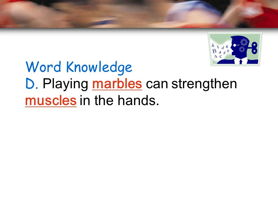 Word Knowledge D. Playing marbles can strengthen muscles in the hands.