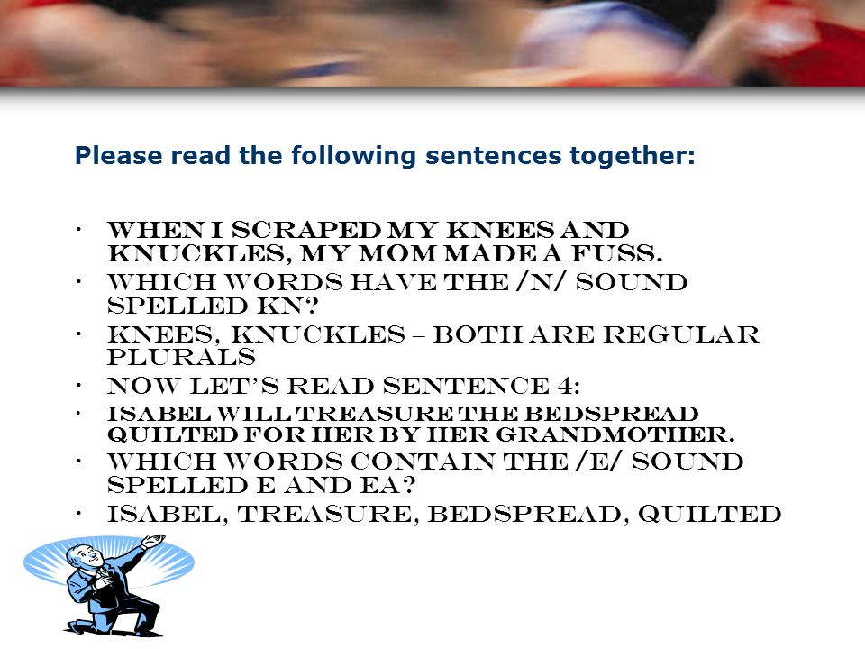 Please read the following sentences together: When I scraped my knees and knuckles, my mom made a fuss.