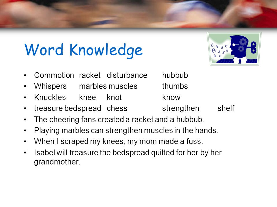 Word Knowledge Commotion racket disturbance hubbub Whispers marbles muscles thumbs Knuckles knee knot know treasure bedspread chess strengthen shelf The cheering fans created a racket and a hubbub.