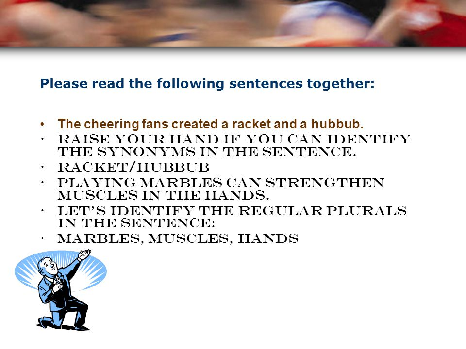 Please read the following sentences together: The cheering fans created a racket and a hubbub. Raise your hand if you can identify the synonyms in the