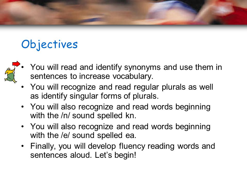 Objectives You will read and identify synonyms and use them in sentences to increase vocabulary. You will recognize and read regular plurals as well a