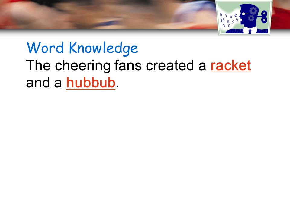 Word Knowledge The cheering fans created a racket and a hubbub.