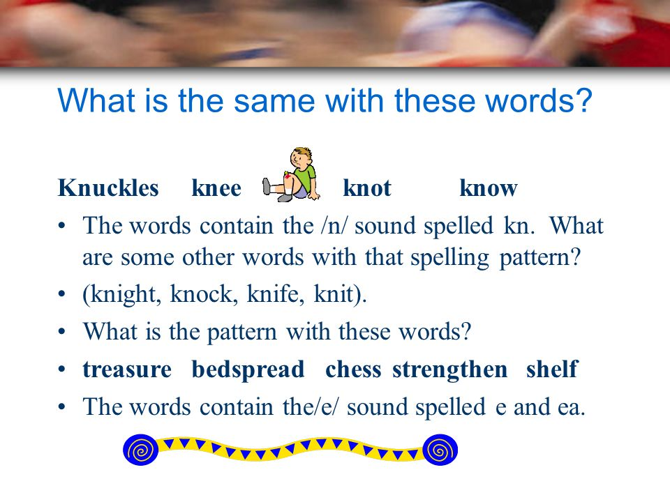 What is the same with these words? Knucklesknee knotknow The words contain the /n/ sound spelled kn. What are some other words with that spelling patt