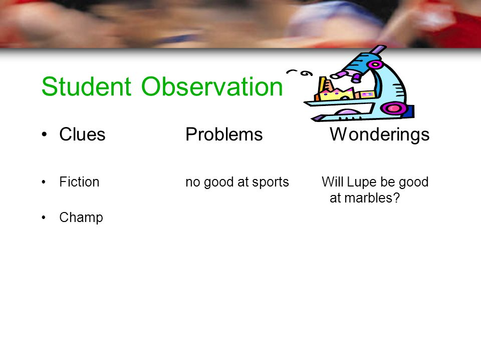Student Observation CluesProblemsWonderings Fiction no good at sports Will Lupe be good at marbles.