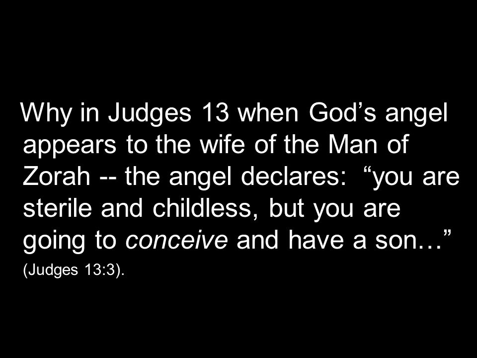 "Why in Judges 13 when God's angel appears to the wife of the Man of Zorah -- the angel declares: ""you are sterile and childless, but you are going to"
