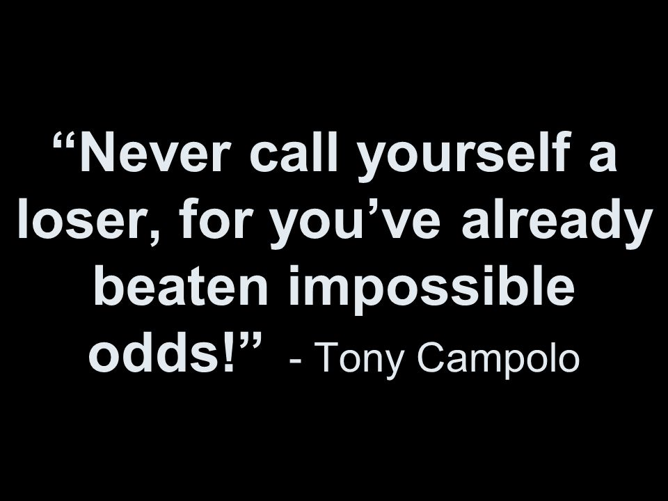 Never call yourself a loser, for you've already beaten impossible odds! - Tony Campolo