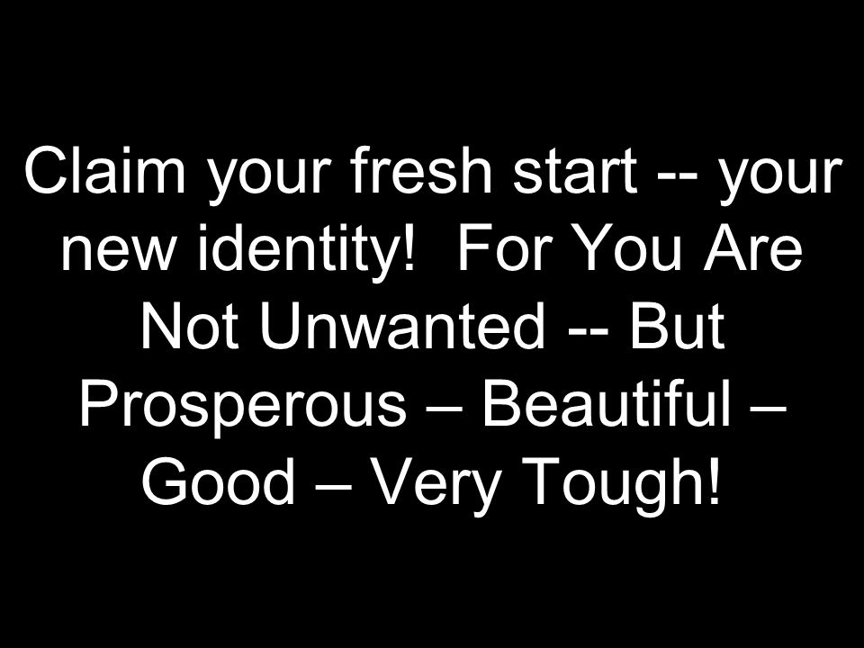 Claim your fresh start -- your new identity! For You Are Not Unwanted -- But Prosperous – Beautiful – Good – Very Tough!