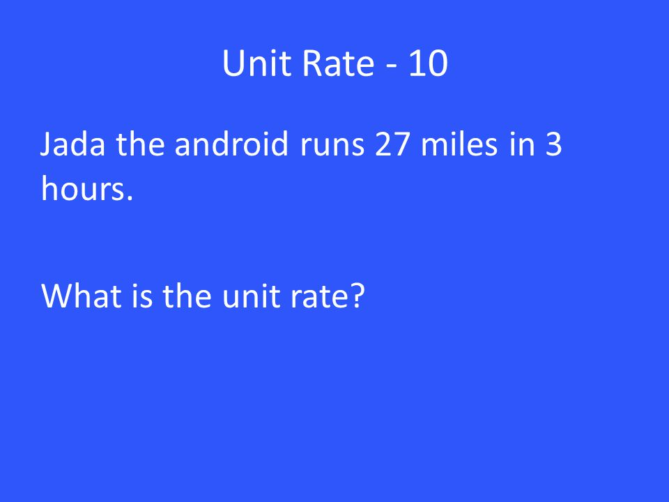 Unit Rate - 10 Jada the android runs 27 miles in 3 hours. What is the unit rate?