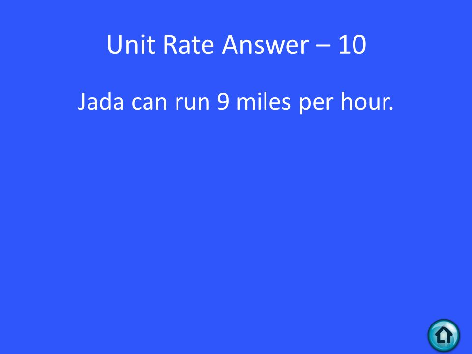 Unit Rate Answer – 10 Jada can run 9 miles per hour.